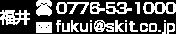 福井 Tel.0776-53-1000 Email:fukui@skit.co.jp